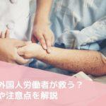 介護業界の人手不足を外国人労働者が救う?