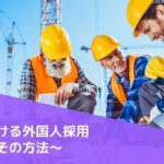 【決定版】建設業界における外国人採用の現状とは?